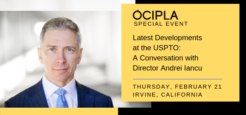 OCIPLA Special Event: Latest Developments at the USPTO: A Conversation with Director Andrei Iancu - Thursday, February 21, 2019.